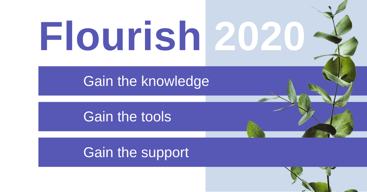 Flourish 2020. Gain the knowledge, Gain the tools, Gain the support.